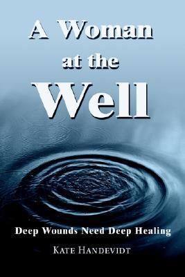 A Woman at the Well: Deep Wounds Need Deep Healing  by  Kate Handevidt