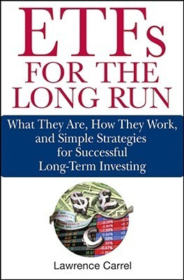 ETFs for the Long Run: What They Are, How They Work, and Simple Strategies for Successful Long-Term Investing  by  Lawrence Carrel