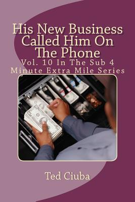 His New Business Called Him on the Phone: Vol. 10 in the Sub 4 Minute Extra Mile Series  by  Ted Ciuba