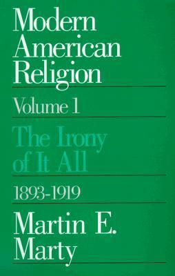 Modern American Religion, Volume 1: The Irony of It All, 1893-1919  by  Martin E. Marty