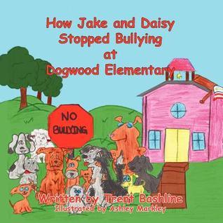 How Jake and Daisy Stopped Bullying at Dogwood Elementary  by  Trent Bashline