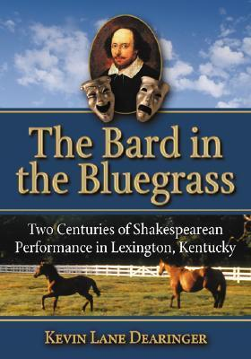 The Bard in the Bluegrass: Two Centuries of Shakespearean Performance in Lexington, Kentucky Kevin Lane Dearinger