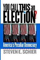 You Call This an Election?: Americas Peculiar Democracy  by  Steven E. Schier
