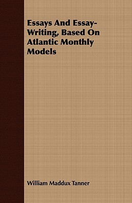 Essays and Essay-Writing, Based on Atlantic Monthly Models William Maddux Tanner