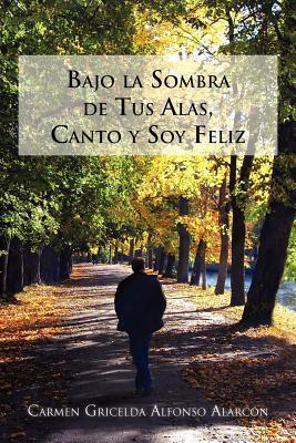 Bajo La Sombra de Tus Alas, Canto y Soy Feliz  by  Carmen Gricelda Alfonso Alarcón