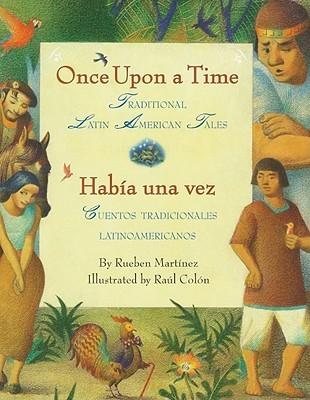 Once Upon a Time/Habia una vez: Traditional Latin American Tales/ Cuentos tradicionales latinoamericanos Rueben Martinez
