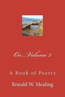 On - Volume 2: A Book of Poetry Ronald W. Mealing