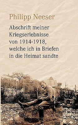 Abschrift meiner Kriegserlebnisse von 1914-1918, welche ich in Briefen in die Heimat sandte Philipp Neeser