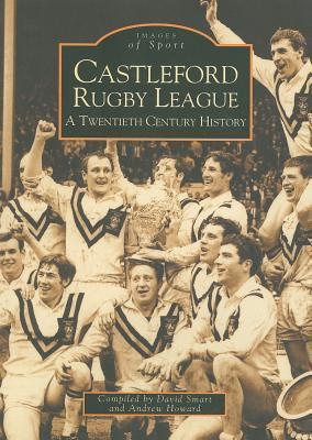Castleford Rugby League: A Twentieth Century History David Smart
