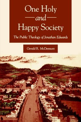 One Holy and Happy Society: The Public Theology of Jonathan Edwards Gerald R. McDermott