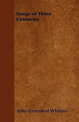 Songs of Three Centuries  by  John Greenleaf Whittier