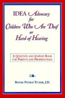 Idea Advocacy for Children Who Are Deaf or Hard-Of-Hearing: A Question and Answer Book for Parents and Professionals  by  Bonnie Poitras Tucker