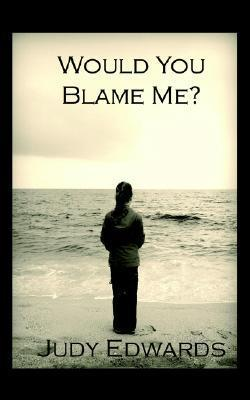 Would You Blame Me  by  Judy Edwards