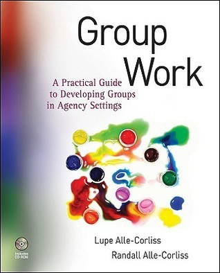 Group Work: A Practical Guide to Developing Groups in Agency Settings [With CDROM]  by  Lupe A. Alle-Corliss