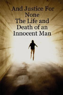 And Justice for None - The Life and Death of an Innocent Man Mary Ann West