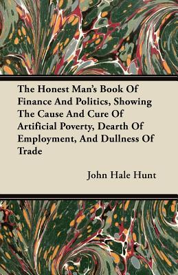 The Honest Mans Book of Finance and Politics, Showing the Cause and Cure of Artificial Poverty, Dearth of Employment, and Dullness of Trade  by  John Hale Hunt