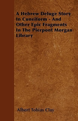 A Hebrew Deluge Story in Cuneiform - And Other Epic Fragments in the Pierpont Morgan Library Albert T. Clay