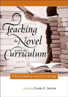 Teaching the Novel Across the Curriculum: A Handbook for Educators  by  Colin C. Irvine
