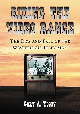 Riding the Video Range: The Rise and Fall of the Western on Television  by  Gary A. Yoggy