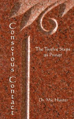 Conscious Contact: The Twelve Steps as Prayer  by  Dr MIC Hunter