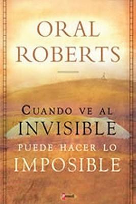 C Mo Hacer Lo Imposible: Cuando Usted Ve Al Invisible, Puede Hacer Lo Imposible Oral Roberts