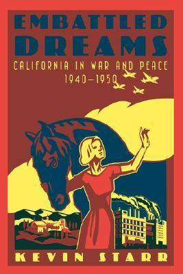 Embattled Dreams: California in War and Peace, 1940-1950 Kevin Starr