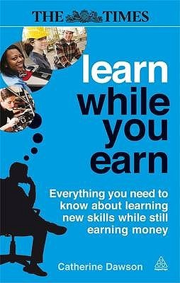 Learn While You Earn: Everything You Need to Know about Learning New Skills While Still Earning Money  by  Catherine Dawson