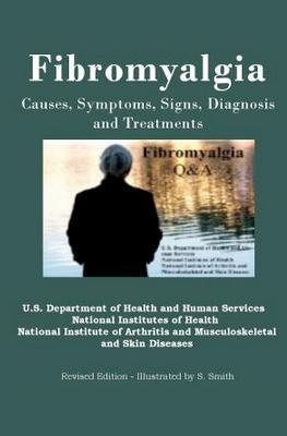 Fibromyalgia: Causes, Symptoms, Signs, Diagnosis and Treatments - Revised Edition  by  Department of Health and Human Services