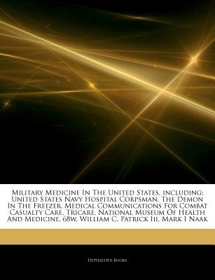 Military Medicine In The United States, including: United States Navy Hospital Corpsman, The Demon In The Freezer, Medical Communications For Combat Casualty Care, Tricare, National Museum Of Health And Medicine, 68w, William C. Patrick Iii, Mark I Naak Hephaestus Books