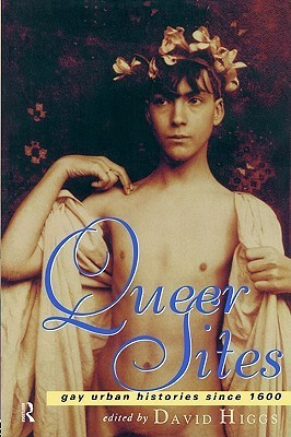 Queer Sites Gay Urban History Since 1600  by  David Higgs