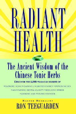Radiant Health: The Ancient Wisdom of the Chinese Tonic Herbs Ron Teeguarden