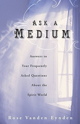 Ask a Medium: Answers to Your Frequently Asked Questions about the Spirit World  by  Rose Vanden Eynden