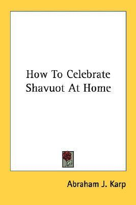 How to Celebrate Shavuot at Home Abraham J. Karp
