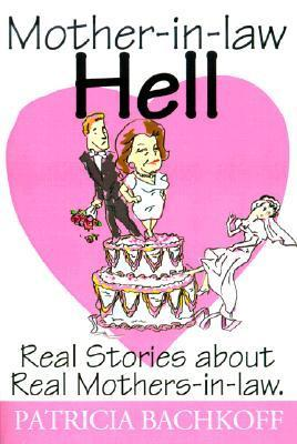 Mother-In-Law Hell: Real Stories about Real Mothers-In-Law  by  Patricia Bachkoff