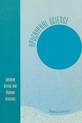 Apocryphal Science: Creative Genius and Modern Heresies  by  Neil Derosa
