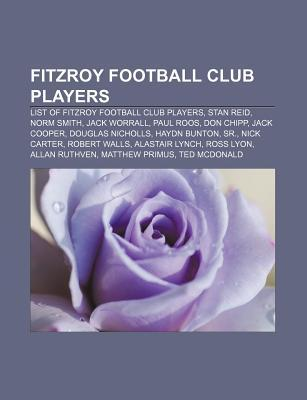 Fitzroy Football Club Players: List of Fitzroy Football Club Players, Stan Reid, Norm Smith, Jack Worrall, Paul Roos, Don Chipp, Jack Cooper  by  Books LLC