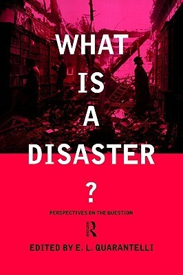 What Is a Disaster?: A Dozen Perspectives on the Question  by  E. Quarantelli