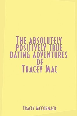 The Absolutely, Positively True Dating Adventures of Tracey Mac Tracey McCormack