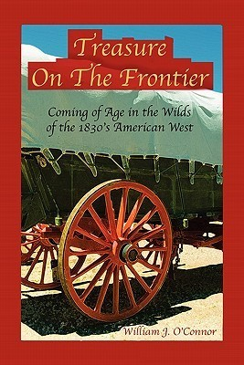 Treasure on the Frontier: Coming of Age in the Wilds of the 1830s America West  by  William J. OConnor