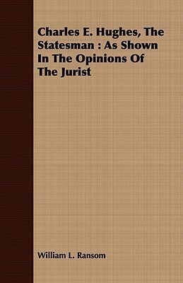 Charles E. Hughes, the Statesman: As Shown in the Opinions of the Jurist  by  William L. Ransom