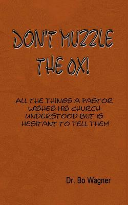 Dont Muzzle the Ox!: All the Things That a Pastor Wishes His Church Understood But Is Hesitant to Tell Them Bo Wagner