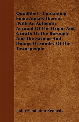 Quodlibet - Containing Some Annals Thereof, with an Authentic Account of the Origin and Growth of the Borough and the Sayings and Doings of Sundry of  by  John Pendleton Kennedy