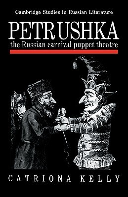 Petrushka: The Russian Carnival Puppet Theatre  by  Catriona Kelly