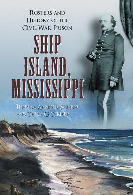 Ship Island, Mississippi: Rosters and History of the Civil War Prison Theresa Arnold-Scriber
