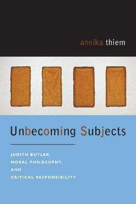 Unbecoming Subjects: Judith Butler, Moral Philosophy, and Critical Responsibility Annika Thiem