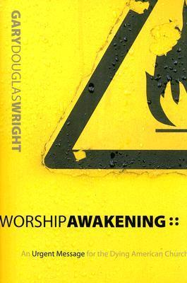 Worship Awakening: An Urgent Message for the Dying American Church Gary Wright