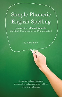 Simpel-Fonetik Dictionary for International Version of Writing in English: A Simple, Consistent, and Logical Method of Writing Based on the Single-Sound-Per-Letter Principle Allan Kiisk