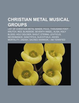 Christian Metal Musical Groups: List of Christian Metal Bands, P.O.D., Thousand Foot Krutch, Red, Blindside, Seventh Angel, Alisa, Holy Blood Books LLC