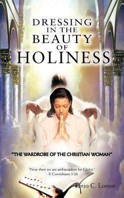 Dressing in the Beauty of Holiness: The Wardrobe of the Christian Woman  by  Tanjo C. Lonon