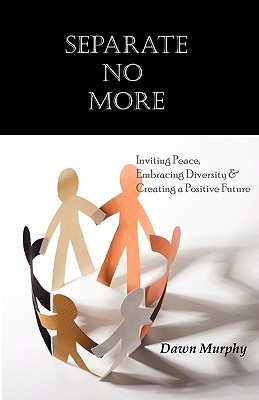 Separate No More: Inviting Peace, Embracing Diversity & Creating a Positive Future  by  Dawn Murphy